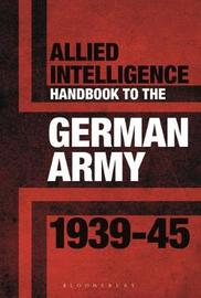 Allied Intelligence Handbook to the German Army 1939-45 by Stephen Bull
