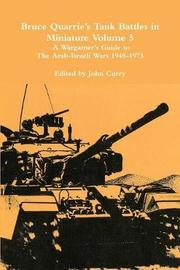 Bruce Quarrie's Tank Battles in Miniature Volume 5: A Wargamer's Guide to the Arab-Israeli Wars 1948-1973 by John Curry