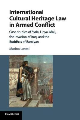 International Cultural Heritage Law in Armed Conflict by Marina Lostal