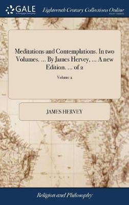 Meditations and Contemplations. in Two Volumes. ... by James Hervey, ... a New Edition. ... of 2; Volume 2 by James Hervey