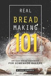 Real Bread Making 101 by Daniel Humphreys