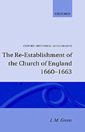 The Re-establishment of the Church of England 1660-1663 by I.M. Green