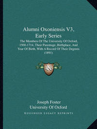Alumni Oxoniensis V3, Early Series: The Members of the University of Oxford, 1500-1714, Their Parentage, Birthplace, and Year of Birth, with a Record of Their Degrees (1891) by Joseph Foster