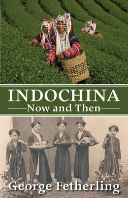 Indochina Now and Then by George Fetherling