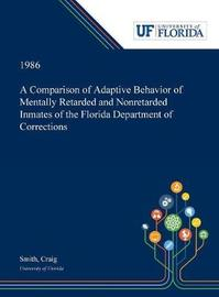 A Comparison of Adaptive Behavior of Mentally Retarded and Nonretarded Inmates of the Florida Department of Corrections by Craig Smith