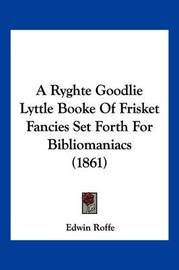 A Ryghte Goodlie Lyttle Booke of Frisket Fancies Set Forth for Bibliomaniacs (1861) by Edwin Roffe
