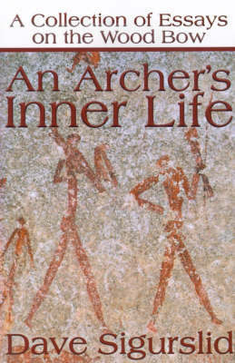 An Archer's Inner Life: A Collection of Essays on the Wood Bow Along with a Dialectic on Hunting by Dave Sigurslid
