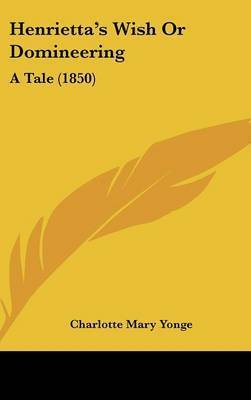 Henrietta's Wish Or Domineering: A Tale (1850) by Charlotte Mary Yonge
