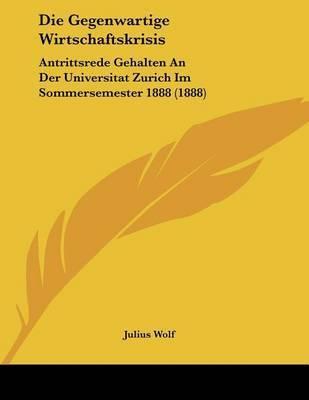 Die Gegenwartige Wirtschaftskrisis: Antrittsrede Gehalten an Der Universitat Zurich Im Sommersemester 1888 (1888) by Julius Wolf