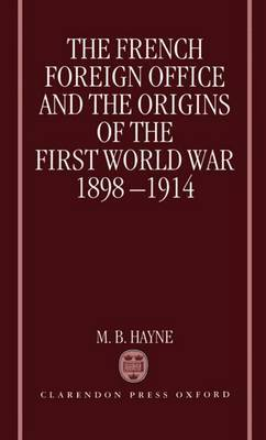 The French Foreign Office and the Origins of the First World War, 1898-1914 by M.B. Hayne
