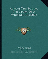 Across the Zodiac the Story of a Wrecked Record Across the Zodiac the Story of a Wrecked Record by Percy Greg