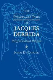 The Prayers and Tears of Jacques Derrida by John D Caputo