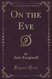 On the Eve (Classic Reprint) by Ivan Turgenieff