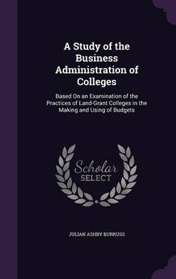 A Study of the Business Administration of Colleges by Julian Ashby Burruss image