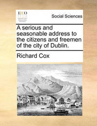 A Serious and Seasonable Address to the Citizens and Freemen of the City of Dublin. by Richard Cox