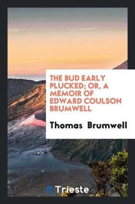 The Bud Early Plucked; Or, a Memoir of Edward Coulson Brumwell by Thomas Brumwell image