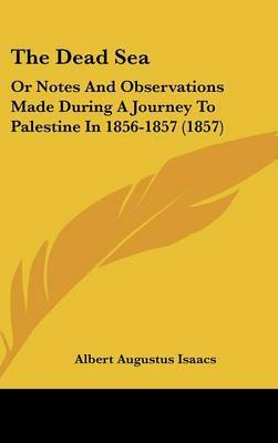 The Dead Sea: Or Notes and Observations Made During a Journey to Palestine in 1856-1857 (1857) by Albert Augustus Isaacs image