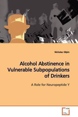 Alcohol Abstinence in Vulnerable Subpopulations of Drinkers by Nicholas Gilpin
