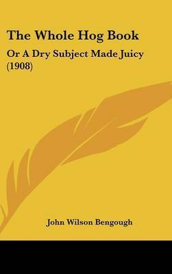 The Whole Hog Book: Or a Dry Subject Made Juicy (1908) by John Wilson Bengough