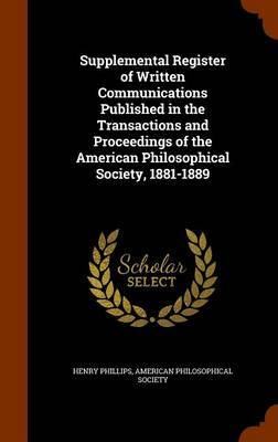 Supplemental Register of Written Communications Published in the Transactions and Proceedings of the American Philosophical Society, 1881-1889 by Henry Phillips