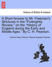 A Short Answer to Mr. Freeman's Strictures in the Fortnightly Review, on the History of England During the Early and Middle Ages. by C. H. Pearson. by Charles Henry Pearson