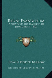 Regni Evangelium: A Survey of the Teaching of Jesus Christ (1892) by Edwin Pinder Barrow