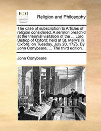 The Case of Subscription to Articles of Religion Considered. a Sermon Preach'd at the Triennial Visitation of the ... Lord Bishop of Oxford by John Conybeare