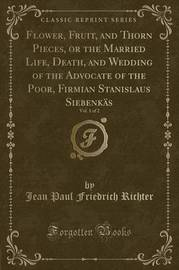 Flower, Fruit, and Thorn Pieces, or the Married Life, Death, and Wedding of the Advocate of the Poor, Firmian Stanislaus Siebenkas, Vol. 1 of 2 (Classic Reprint) by Jean Paul Friedrich Richter