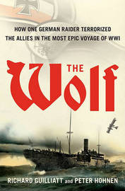 The Wolf: How One German Raider Terrorized the Allies in the Most Epic Voyage of WWI by Richard Guilliatt image