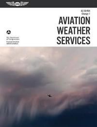 Aviation Weather Services: ASA FAA-AC00-45H, Change 1 by Federal Aviation Administration (Faa)