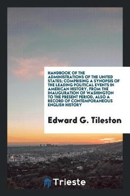 Handbook of the Administrations of the United States; Comprising a Synopsis of the Leading Political Events in American History, from the Inauguration of Washington to the Present Period, Also a Record of Contemporaneous English History by Edward G Tileston