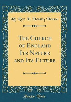 The Church of England Its Nature and Its Future (Classic Reprint) by Rt Rev H Hensley Henson