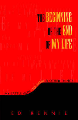 The Beginning of the End of My Life: My Battle with Leukemia & Other Things by Ed Rennie
