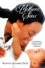 Mothers and Sons: A Psychotherapist's Perspective on Mothers Raising Sons to Be Successful Men by Keith S Quildon Ph D
