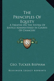 The Principles of Equity: A Treatise on the System of Justice Administered in Courts of Chancery by Geo Tucker Bispham