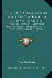 Out of Darkness Into Light or the Hidden Life Made Manifest: Through Facts of Observation and Experience, Facts Elucidated by the Word of God (1875) by Asa Mahan
