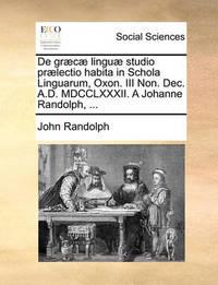 de Gr]c] Lingu] Studio PR]Lectio Habita in Schola Linguarum, Oxon. III Non. Dec. A.D. MDCCLXXXII. a Johanne Randolph, ... by John Randolph