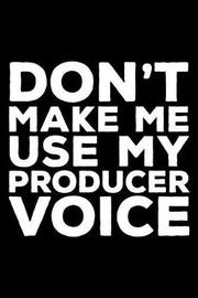Don't Make Me Use My Producer Voice by Creative Juices Publishing