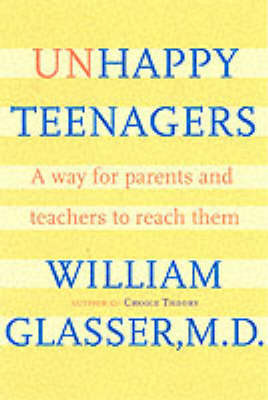 Unhappy Teenagers: A Way for Parents and Teachers to Reach Them by William Glasser, M.D.