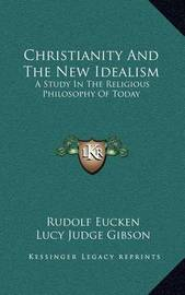 Christianity and the New Idealism: A Study in the Religious Philosophy of Today by Rudolf Eucken