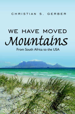 We Have Moved Mountains: From South Africa to the USA by Christian S. Gerber