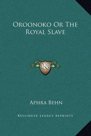 Oroonoko or the Royal Slave by Aphra Behn