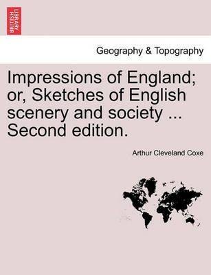 Impressions of England; Or, Sketches of English Scenery and Society ... Second Edition. by Arthur Cleveland Coxe