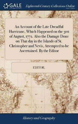 An Account of the Late Dreadful Hurricane, Which Happened on the 31st of August, 1772. Also the Damage Done on That Day in the Islands of St. Christopher and Nevis, Attempted to Be Ascertained. by the Editor by Editor *