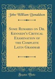 Some Remarks on Dr. Kennedy's Critical Examination of the Complete Latin Grammar (Classic Reprint) by John William Donaldson image