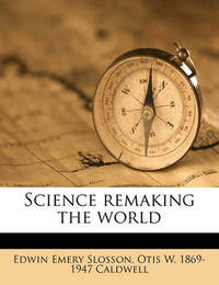 Science Remaking the World by Otis W 1869-1947 Caldwell
