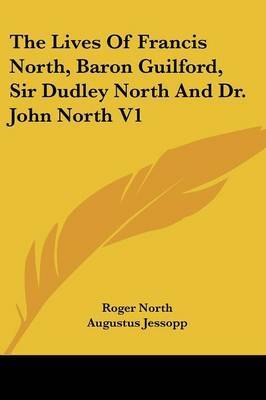 The Lives of Francis North, Baron Guilford, Sir Dudley North and Dr. John North V1 by Roger North