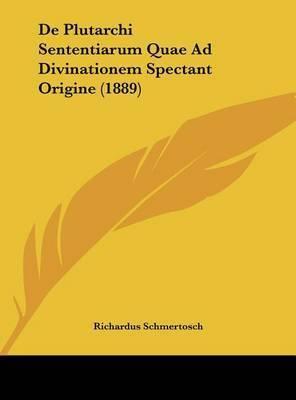 de Plutarchi Sententiarum Quae Ad Divinationem Spectant Origine (1889) by Richardus Schmertosch