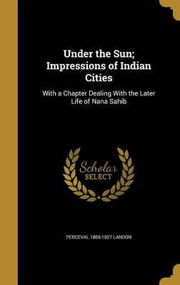 Under the Sun; Impressions of Indian Cities by Perceval 1869-1927 Landon