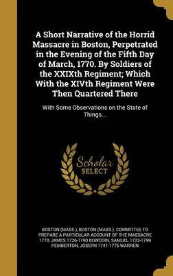 A Short Narrative of the Horrid Massacre in Boston, Perpetrated in the Evening of the Fifth Day of March, 1770. by Soldiers of the Xxixth Regiment; Which with the Xivth Regiment Were Then Quartered There by James 1726-1790 Bowdoin